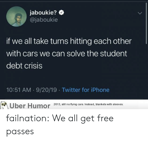 Cars, Iphone, and Tumblr: jaboukie?  @jaboukie  if we all take turns hitting each other  with cars we can solve the student  debt crisis  10:51 AM 9/20/19 Twitter for iPhone  Uber Humor  2013, still no flying cars. Instead, blankets with sleeves. failnation:  We all get free passes