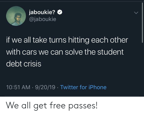 Cars, Iphone, and Twitter: jaboukie?  @jaboukie  if we all take turns hitting each other  with cars we can solve the student  debt crisis  10:51 AM 9/20/19 Twitter for iPhone  . We all get free passes!