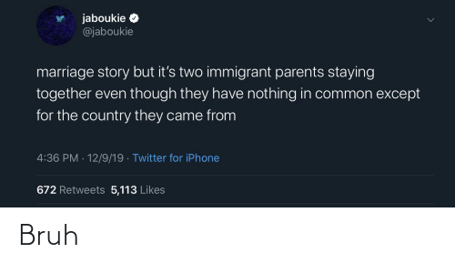 Bruh, Iphone, and Marriage: jaboukie O  @jaboukie  marriage story but it's two immigrant parents staying  together even though they have nothing in common except  for the country they came from  4:36 PM · 12/9/19 · Twitter for iPhone  672 Retweets 5,113 Likes Bruh