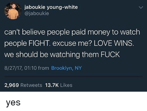 fightings: jaboukie young-white  @jaboukie  can't believe people paid money to watch  people FIGHT. excuse me? LOVE WINS  we should be watching them FUCK  8/27/17, 01:10 from Brooklyn, NY  2,969 Retweets 13.7K Likes yes