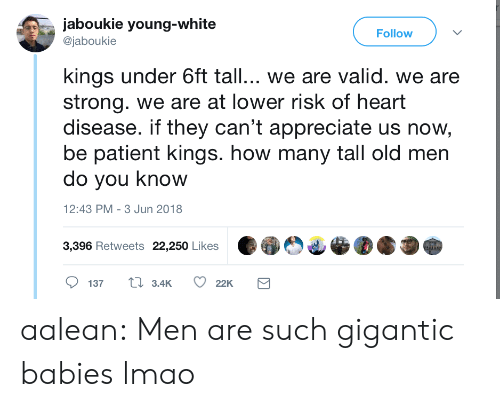 heart disease: jaboukie young-white  @jaboukie  Follow  kings under 6ft tall... we are valid. we are  strong. we are at lower risk of heart  disease. if they can't appreciate us now  be patient kings. how many tall old men  do you know  2:43 PM-3 Jun 2018  3,396 Retweets 22,250 Likes aalean:  Men are such gigantic babies lmao