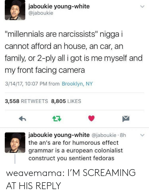 "Im Screaming: jaboukie young-white  @jaboukie  millennials are narcissists"" nigga i  cannot afford an house, an car, an  family, or 2-ply all i got is me myself and  my front facing camera  3/14/17, 10:07 PM from Brooklyn, NY  3,558 RETWEETS 8,805 LIKES  jaboukie young-white @jaboukie 8h  the an's are for humorous effect  grammar is a european colonialist  construct you sentient fedoras weavemama: I'M SCREAMING AT HIS REPLY"