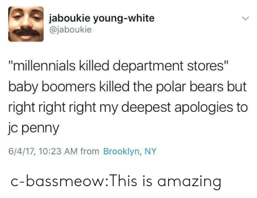 "polar bears: jaboukie young-white  @jaboukie  ""millennials killed department stores""  baby boomers killed the polar bears but  right right right my deepest apologies to  jc penny  6/4/17, 10:23 AM from Brooklyn, NY c-bassmeow:This is amazing"