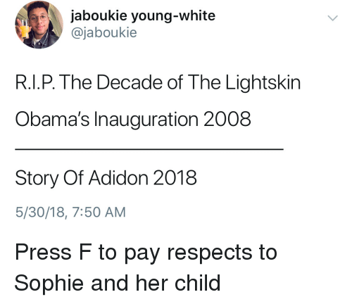 Blackpeopletwitter, Funny, and Lightskin: jaboukie young-white  @jaboukie  R.I.P. The Decade of The Lightskin  Obama's Inauguration 2008  Story Of Adidon 2018  5/30/18, 7:50 AM Press F to pay respects to Sophie and her child