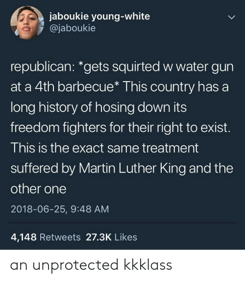 "Martin, History, and Martin Luther: jaboukie young-white  @jaboukie  republican: ""gets squirted w water gun  at a 4th barbecue* This country has a  long history of hosing down its  freedom fighters for their right to exist.  This is the exact same treatment  suffered by Martin Luther King and the  other one  2018-06-25, 9:48 AM  4,148 Retweets 27.3K Likes an unprotected kkklass"