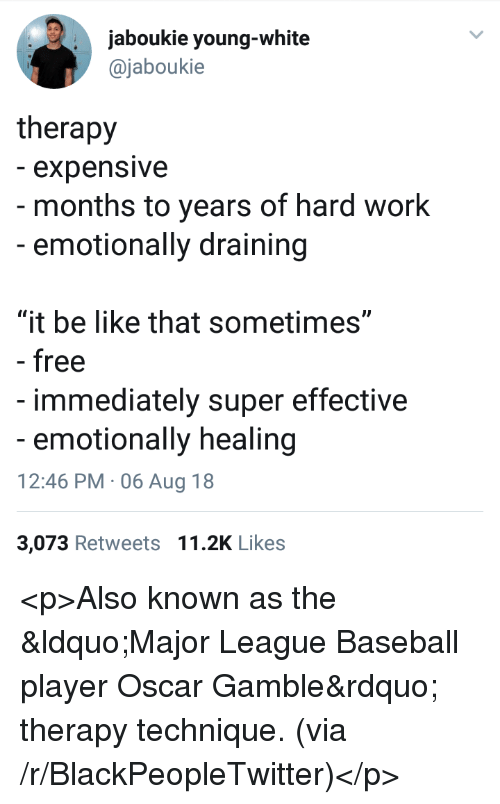 """Baseball, Be Like, and Blackpeopletwitter: jaboukie young-white  @jaboukie  therapy  - expensive  - months to years of hard work  -emotionally draining  """"it be like that sometimes""""  - free  immediately super effective  emotionally healing  12:46 PM 06 Aug 18  3,073 Retweets 11.2K Likes <p>Also known as the """"Major League Baseball player Oscar Gamble"""" therapy technique. (via /r/BlackPeopleTwitter)</p>"""