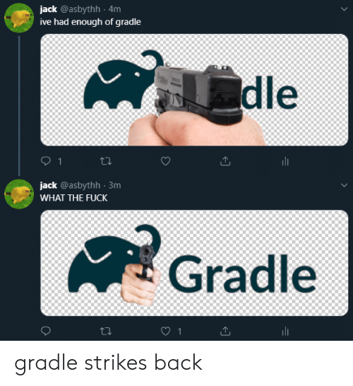 Had Enough: jack @asbythh 4m  ive had enough of gradle  dle  1  jack @asbythh 3m  WHAT THE FUCK  Gradle  1 gradle strikes back