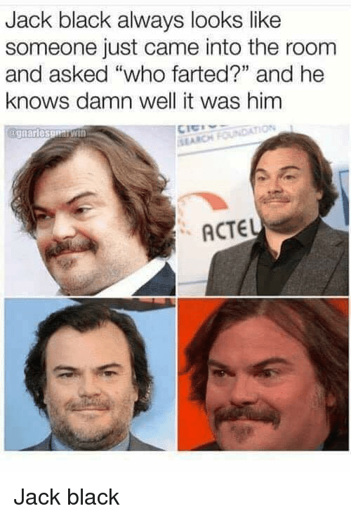 """arch: Jack black always looks like  someone just came into the room  and asked """"who farted?"""" and he  knows damn well it was him  SI ARCH  ACTEL Jack black"""
