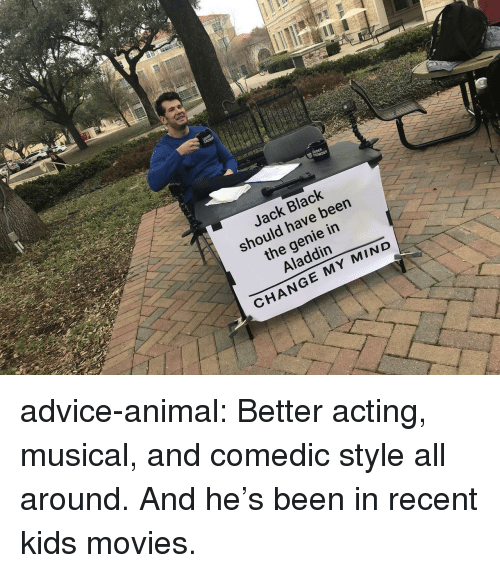 Aladdin: Jack Black  should have been  the genie in  Aladdin  CHANGE MY MIND advice-animal:  Better acting, musical, and comedic style all around. And he's been in recent kids movies.
