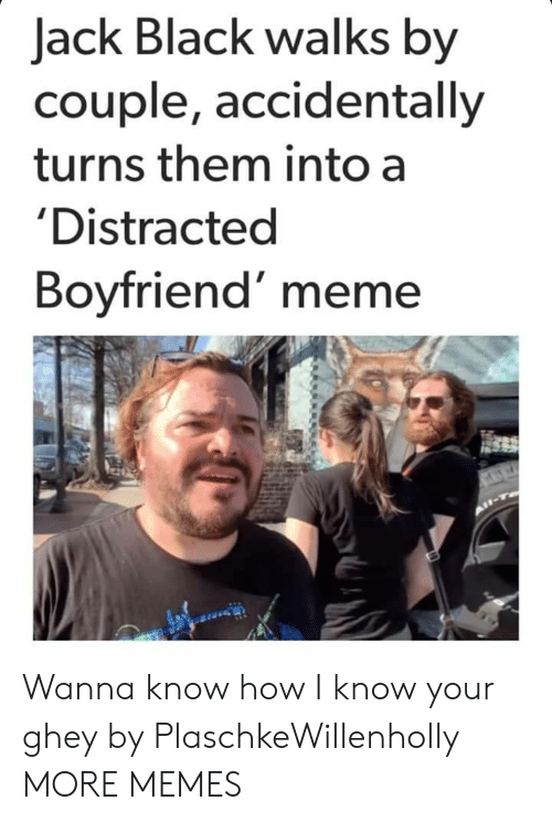 Distracted Boyfriend: Jack Black walks by  couple, accidentally  turns them into a  'Distracted  Boyfriend' meme Wanna know how I know your ghey by PlaschkeWillenholly MORE MEMES