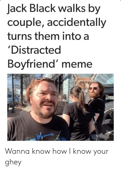 Distracted Boyfriend: Jack Black walks by  couple, accidentally  turns them into a  'Distracted  Boyfriend' meme Wanna know how I know your ghey