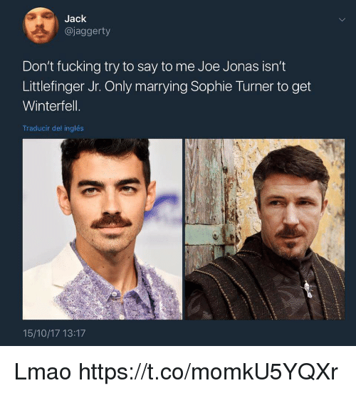 sophie turner: Jack  @jaggerty  Don't fucking try to say to me Joe Jonas isn't  Littlefinger Jr. Only marrying Sophie Turner to get  Winterfell  Traducir del inglés  15/10/17 13:17 Lmao https://t.co/momkU5YQXr