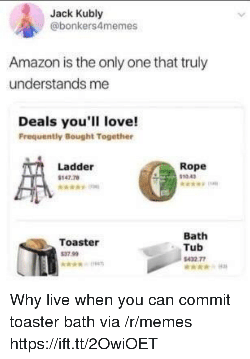 toaster bath: Jack Kubly  @bonkers4memes  Amazon is the only one that truly  understands me  Deals you'll love!  Frequently Bought Together  Ladder  147.78  Rope  10.43  Toaster  37.99  Bath  Tub  432 77 Why live when you can commit toaster bath via /r/memes https://ift.tt/2OwiOET