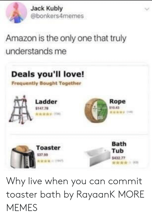 toaster bath: Jack Kubly  @bonkers4memes  Amazon is the only one that truly  understands me  Deals you'll love!  Frequently Bought Together  Ladder  147.78  Rope  10.43  Toaster  37.99  Bath  Tub  432 77 Why live when you can commit toaster bath by RayaanK MORE MEMES