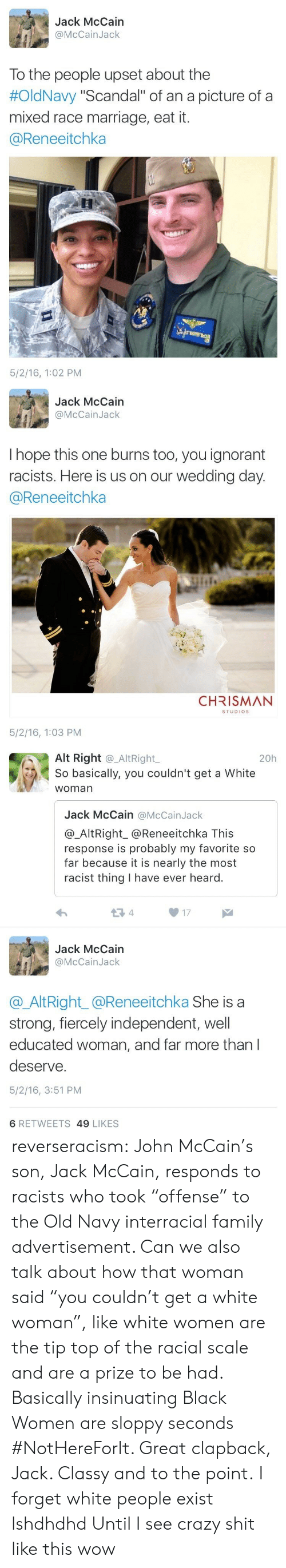 """Crazy, Family, and Ignorant: Jack McCain  @McCainJack  To the people upset about the  #OldNavy """"Scandal"""" of an a picture of a  mixed race marriage, eat it.  @Reneeitchka  5/2/16, 1:02 PM   Jack McCain  @McCainJack  I hope this one burns too, you ignorant  racists. Here is us on our wedding day  @Reneeitchka  CHRISMAN  STUDIOS  5/2/16, 1:03 PM   Alt Right @_AltRight,  So basically, you couldn't get a White  woman  20h  Jack McCain @McCainJack  @_AltRight_@Reneeitchka This  response is probably my favorite so  far because it is nearly the most  racist thing I have ever heard.  13 4  17  Jack McCain  @McCainJack  @AltRight_@Reneeitchka She is a  strong, fiercely independent, well  educated woman, and far more than l  deserve.  5/2/16, 3:51 PM  6 RETWEETS 49 LIKES reverseracism:  John McCain's son, Jack McCain, responds to racists who took """"offense"""" to the Old Navy interracial family advertisement.   Can we also talk about how that woman said """"you couldn't get a white woman"""", like white women are the tip top of the racial scale and are a prize to be had. Basically insinuating Black Women are sloppy seconds #NotHereForIt. Great clapback, Jack. Classy and to the point.   I forget white people exist lshdhdhd Until I see crazy shit like this wow"""