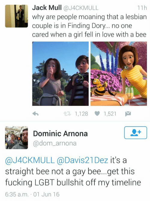dom: Jack Mull @J4CKMULL  why are people moaning that a lesbian  couple is in Finding Dory... no one  cared when a girl fell in love with a bee  11h  1,128 1,521  Dominic Arnona  @dom_arnona  @J4CKMULL @Davis21Dez it's a  straight bee not a gay bee...get this  fucking LGBT bullshit off my timeline  6:35 a.m. 01 Jun 16