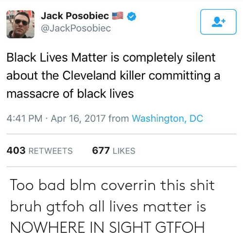 All Lives Matter: Jack Posobiec  @JackPosobiec  Black Lives Matter is completely silent  about the Cleveland killer committinga  massacre of black lives  4:41 PM Apr 16, 2017 from Washington, DC  403 RETWEETS  677 LIKES Too bad blm coverrin this shit bruh gtfoh all lives matter is NOWHERE IN SIGHT GTFOH