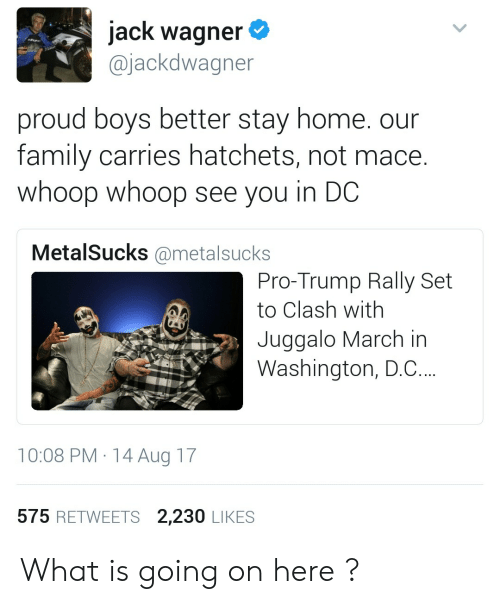 Juggalo: jack wagner  @jackdwagner  proud boys better stay home. our  family carries hatchets, not mace.  whoop whoop see you in DC  MetalSucks @metalsucks  Pro-Trump Rally Set  to Clash with  Juggalo March in  Washington, D.C.  10:08 PM 14 Aug 17  575 RETWEETS 2,230 LIKES What is going on  here ?