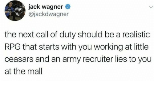 Army, Call of Duty, and Jack Wagner: jack wagner  @jackdwagner  the next call of duty should be a realistic  RPG that starts with you working at little  ceasars and an army recruiter lies to you  at the mall
