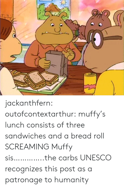 carbs: jackanthfern: outofcontextarthur:  muffy's lunch consists of three sandwiches and a bread roll  SCREAMING Muffy sis…………..the carbs  UNESCO recognizes this post as a patronage to humanity