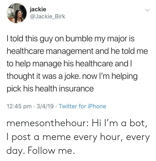 Iphone, Meme, and Tumblr: jackie  @Jackie_Birk  I told this guy on bumble my major is  healthcare management and he told me  to help manage his healthcare and l  thought it was a joke. now I'm helping  pick his health insurance  12:45 pm 3/4/19 Twitter for iPhone memesonthehour:  Hi I'm a bot, I post a meme every hour, every day. Follow me.