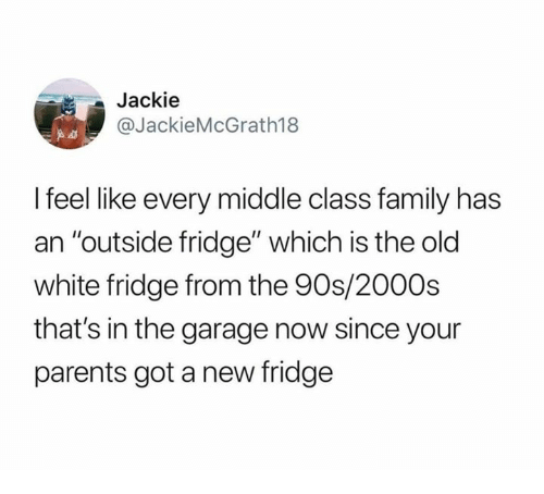 """Dank, Family, and Parents: Jackie  @JackieMcGrath188  I feel like every middle class family has  an """"outside fridge"""" which is the old  white fridge from the 90s/200Os  that's in the garage now since your  parents got a new fridge"""