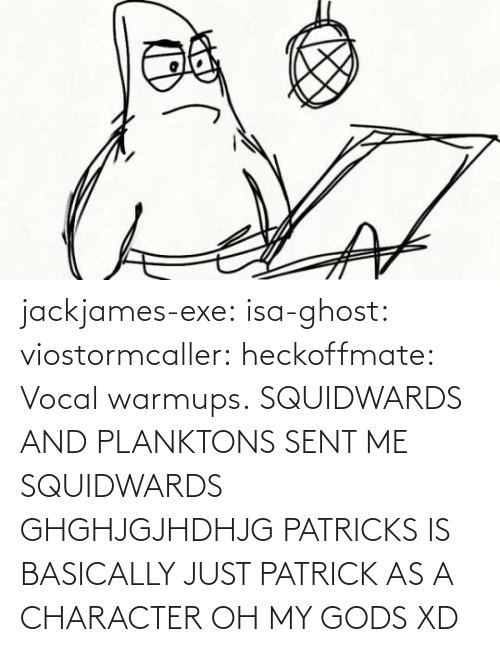 character: jackjames-exe:  isa-ghost:   viostormcaller:  heckoffmate: Vocal warmups. SQUIDWARDS AND PLANKTONS SENT ME  SQUIDWARDS GHGHJGJHDHJG   PATRICKS IS BASICALLY JUST PATRICK AS A CHARACTER OH MY GODS XD