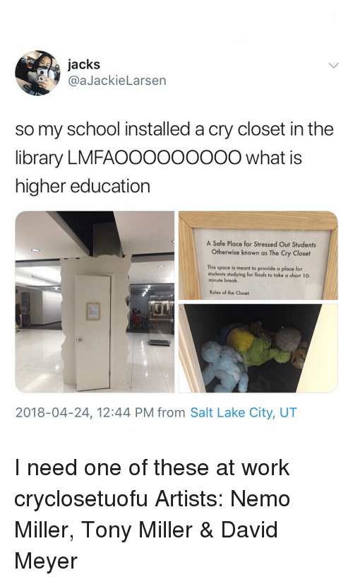 Finals, Memes, and School: jacks  @aJackieLarsen  so my school installed a cry closet in the  library LMFAOOOOOOO0O what is  higher education  A Safe Place for Stressed Out Students  Otherwise known as The Cry Closet  This space is meant to provide a place for  students studying for finals to take a short 10.  minute break  e Close  2018-04-24, 12:44 PM from Salt Lake City, UT I need one of these at work cryclosetuofu Artists: Nemo Miller, Tony Miller & David Meyer