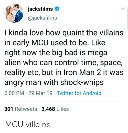quaint: jacksfilms  @jacksfilms  I kinda love how quaint the villains  in early MCU used to be. Like  right now the big bad is mega  alien who can control time, space,  reality etc, but in Iron Man 2 it was  angry man with shock-whips  5:00 PM 29 Mar 19 Twitter for Android  301 Retweets 3,468 Likes MCU villains