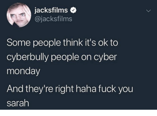 Cyber Monday: jacksfilms  @jacksfilms  Some people think it's ok to  cyberbully people on cyber  monday  And they're right haha fuck you  sarah