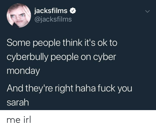 Cyber Monday: jacksfilms o  @jacksfilms  Some people think it's ok to  cyberbully people on cyber  monday  And they're right haha fuck you  sarah me irl