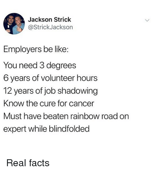 the cure: Jackson Strick  @StrickJackson  Employers be like  You need 3 degrees  6 years of volunteer hours  12 years of job shadowing  Know the cure for cancer  Must have beaten rainbow road on  expert while blindfolded Real facts