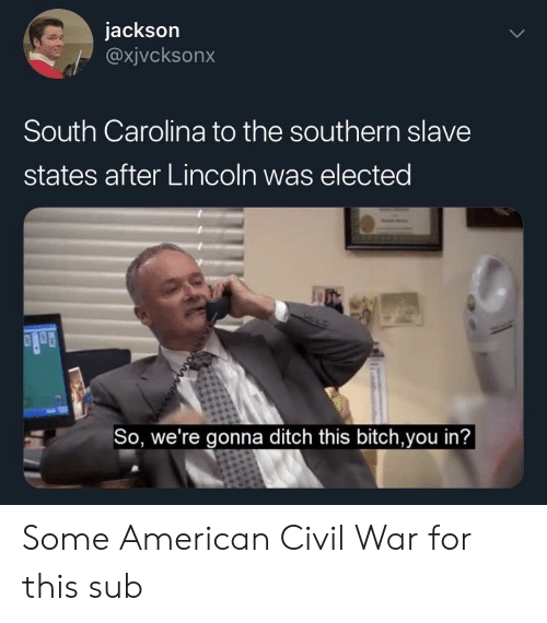ditch: jackson  @xjvcksonx  South Carolina to the southern slave  states after Lincoln was elected  So, we're gonna ditch this bitch,you in'? Some American Civil War for this sub