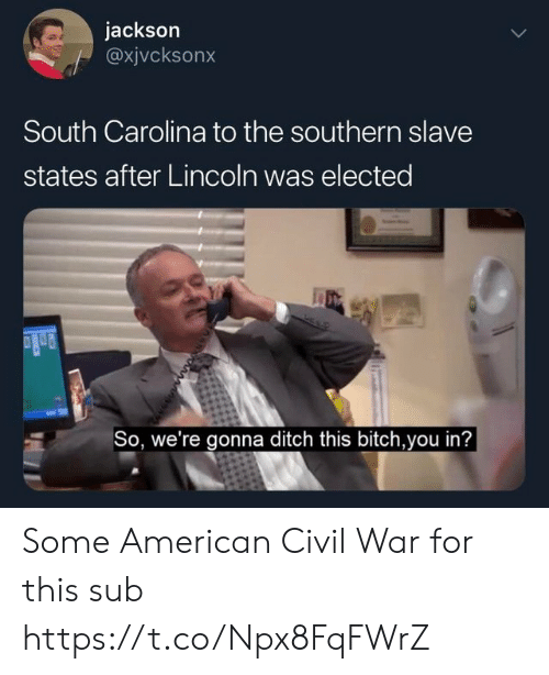 ditch: jackson  @xjvcksonx  South Carolina to the southern slave  states after Lincoln was elected  So, we're gonna ditch this bitch,you in? Some American Civil War for this sub https://t.co/Npx8FqFWrZ