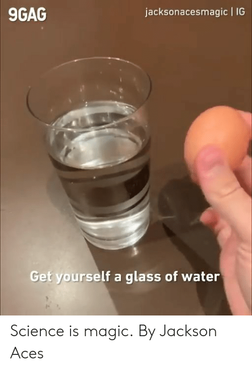 9gag, Dank, and Magic: jacksonacesmagic IG  9GAG  Get yourself a  glass of water Science is magic.  By Jackson Aces