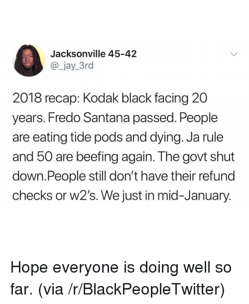 Beefing: Jacksonville 45-42  @_jay_3ro  2018 recap: Kodak black facing 20  years. Fredo Santana passed. People  are eating tide pods and dying. Ja rule  and 50 are beefing again. The govt shut  down.People still don't have their refund  checks or w2's. We just in mid-January <p>Hope everyone is doing well so far. (via /r/BlackPeopleTwitter)</p>