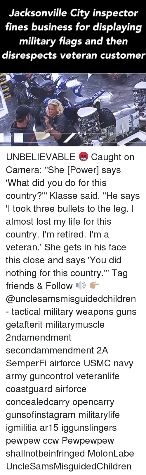 """caught on camera: Jacksonville City inspector  fines business for displaying  military flags and then  disrespects veteran customer UNBELIEVABLE 🤬 Caught on Camera: """"She [Power] says 'What did you do for this country?'"""" Klasse said. """"He says 'I took three bullets to the leg. I almost lost my life for this country. I'm retired. I'm a veteran.' She gets in his face this close and says 'You did nothing for this country.'"""" Tag friends & Follow 🔊 👉🏽 @unclesamsmisguidedchildren - tactical military weapons guns getafterit militarymuscle 2ndamendment secondammendment 2A SemperFi airforce USMC navy army guncontrol veteranlife coastguard airforce concealedcarry opencarry gunsofinstagram militarylife igmilitia ar15 iggunslingers pewpew ccw Pewpewpew shallnotbeinfringed MolonLabe UncleSamsMisguidedChildren"""