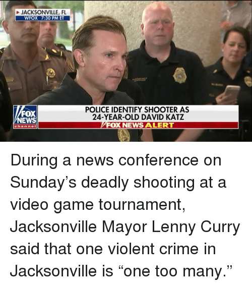 """Crime, Lenny, and Memes: JACKSONVILLE, FL  WFOX 7:30 PM ET  FOX  NEWS  POLICE IDENTIFY SHOOTER AS  24-YEAR-OLD DAVID KATZ  FOX NEWS ALERT  channeI During a news conference on Sunday's deadly shooting at a video game tournament, Jacksonville Mayor Lenny Curry said that one violent crime in Jacksonville is """"one too many."""""""