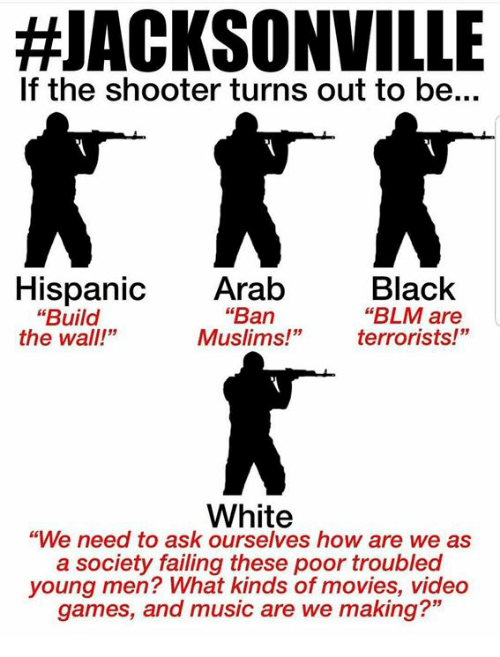 "Memes, Movies, and Music:  #JACKSONVILLE  If the shooter turns out to be...  Black  ""BLM are  terrorists!""  Hispanic Arab  ""Ban  Muslims!""  ""Build  the wall!""  White  ""We need to ask ourselves how are we as  a society failing these poor troubled  young men? What kinds of movies, video  games, and music are we making?"""