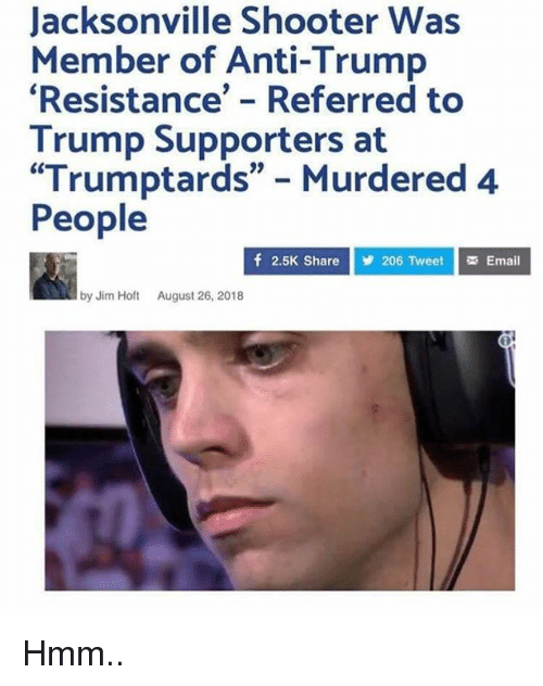 """Trump Supporters: Jacksonville Shooter Was  Member of Anti-Trump  Resistance' - Referred to  Trump Supporters at  """"Trumptards"""" Murdered 4  People  f 2.5K Share  206 Tweet Email  by Jim Hot August 26, 2018 Hmm.."""