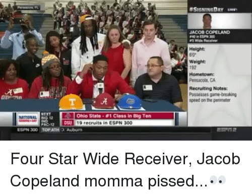 pac: JACOB COPELAND  Height:  Weight  192  Hometown  Pensacola, CA  Recruiting Notes  Possesses game-treaking  speed on the perimeter  ·晃  Ohio State . #1 Class in Big Ten  031 19 recruits in ESPN 300  PAC-12  ESPN 300 TOP ATH O: Auburem Four Star Wide Receiver, Jacob Copeland momma pissed...👀