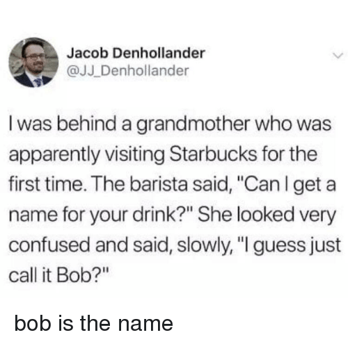 """Apparently, Confused, and Starbucks: Jacob Denhollander  @JJ Denhollander  I was behind a grandmother who was  apparently visiting Starbucks for the  first time. The barista said, """"Can l get a  name for your drink?"""" She looked very  confused and said, slowly, """" guess just  call it Bob?"""" bob is the name"""