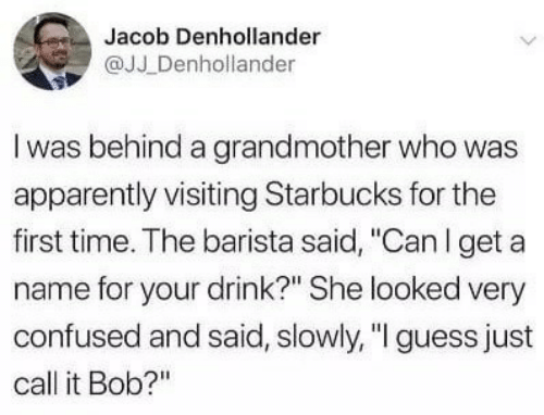 """Apparently, Confused, and Starbucks: Jacob Denhollander  @JJ Denhollander  I was behind a grandmother who was  apparently visiting Starbucks for the  first time. The barista said, """"Can I get a  name for your drink?"""" She looked very  confused and said, slowly, """"I guess just  call it Bob?"""""""