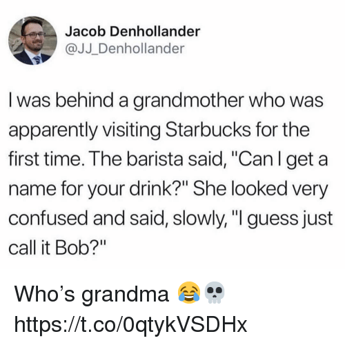 """Apparently, Confused, and Grandma: Jacob Denhollander  @JJ_Denhollander  l was behind a grandmother who was  apparently visiting Starbucks for the  first time. The barista said, """"Can I get a  name for your drink?"""" She looked very  confused and said, slowly, """"I guess just  call it Bob?"""" Who's grandma 😂💀 https://t.co/0qtykVSDHx"""