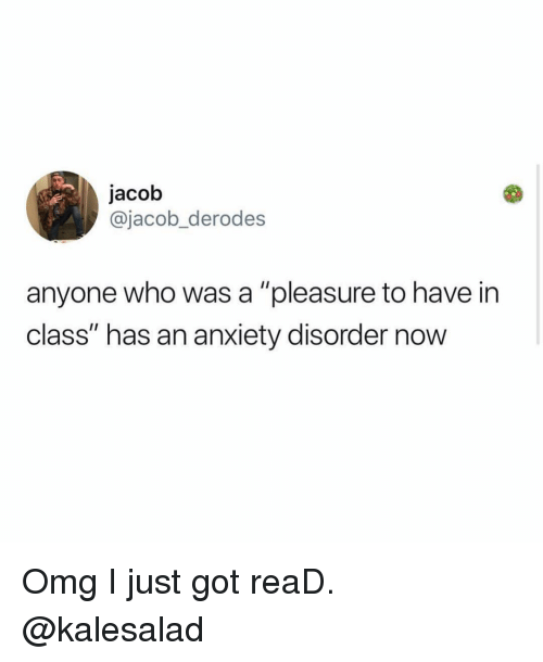 "A Pleasure: jacob  @jacob_derodes  anyone who was a ""pleasure to have in  class"" has an anxiety disorder now Omg I just got reaD. @kalesalad"
