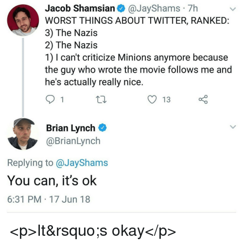 Twitter, Minions, and Movie: Jacob Shamsian @JayShams 7h  WORST THINGS ABOUT TWITTER, RANKEID  3) The Nazis  2) The Nazis  1) I can't criticize Minions anymore because  the guy who wrote the movie follows me and  he's actually really nice  y 13  Brian Lynch  @BrianLynch  Replying to @JayShams  You can, it's ok  6:31 PM 17 Jun 18 <p>It's okay</p>