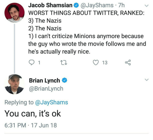 Twitter, Minions, and Movie: Jacob Shamsian @JayShams 7h  WORST THINGS ABOUT TWITTER, RANKEID  3) The Nazis  2) The Nazis  1) I can't criticize Minions anymore because  the guy who wrote the movie follows me and  he's actually really nice  y 13  Brian Lynch  @BrianLynch  Replying to @JayShams  You can, it's ok  6:31 PM 17 Jun 18