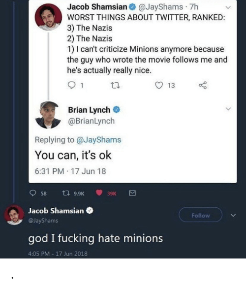 Jun: Jacob Shamsian O @JayShams · 7h  WORST THINGS ABOUT TWITTER, RANKED:  3) The Nazis  2) The Nazis  1) I can't criticize Minions anymore because  the guy who wrote the movie follows me and  he's actually really nice.  13  Brian Lynch  @BrianLynch  Replying to @JayShams  You can, it's ok  6:31 PM 17 Jun 18  t7 9.9K  58  39K  Jacob Shamsian  Follow  @JayShams  god I fucking hate minions  4:05 PM - 17 Jun 2018 .