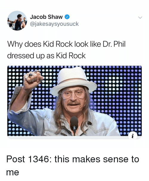 Memes, 🤖, and Kid Rock: Jacob Shaw  @jakesaysyousuck  Why does Kid Rock look like Dr. Phil  dressed up as Kid Rock Post 1346: this makes sense to me