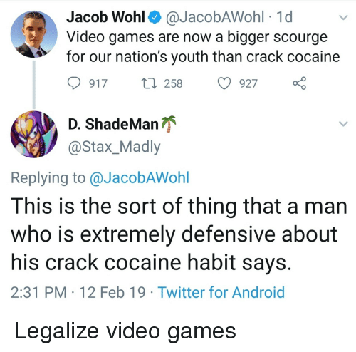 Android, Twitter, and Video Games: Jacob Wohl^ @JacobAWohl 1d  Video games are now a bigger scourge  for our nation's youth than crack cocaine  917 t 258 927  ShadeManが  @Stax_Madly  Replying to @JacobAWohl  This is the sort of thing that a man  who is extremely defensive about  his crack cocaine habit says  2:31 PM 12 Feb 19 Twitter for Android Legalize video games